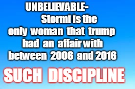UNBELIEVABLE-             Stormi is the only  woman  that  trump  had  an  affair with  between  2006  and 2016 SUCH  DISCIPLINE | image tagged in stormi daniels,trump | made w/ Imgflip meme maker
