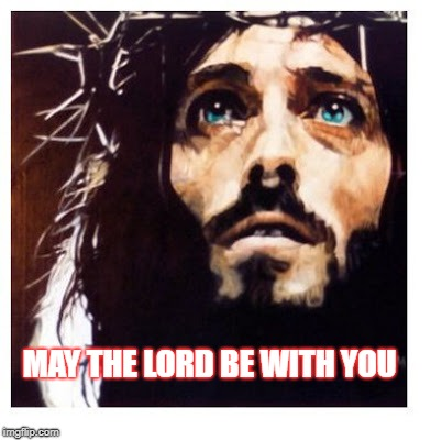 To honor #MayTheForth: May The Lord Be With You | MAY THE LORD BE WITH YOU | image tagged in maytheforth,starwarsday,jesus,jesus christ | made w/ Imgflip meme maker