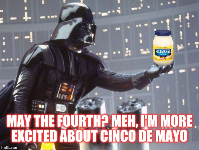 MAY THE FOURTH? MEH, I'M MORE EXCITED ABOUT CINCO DE MAYO | made w/ Imgflip meme maker