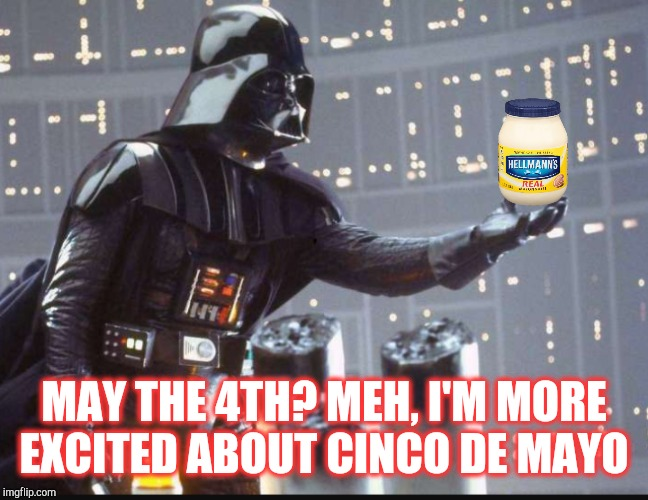 Happy Star Wars Day and Cinco De Mayo!  | MAY THE 4TH? MEH, I'M MORE EXCITED ABOUT CINCO DE MAYO | image tagged in jbmemegeek,star wars,cinco de mayo,may the 4th,star wars day,darth vader | made w/ Imgflip meme maker