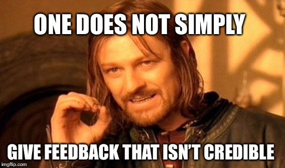 One Does Not Simply Meme | ONE DOES NOT SIMPLY GIVE FEEDBACK THAT ISN'T CREDIBLE | image tagged in memes,one does not simply | made w/ Imgflip meme maker