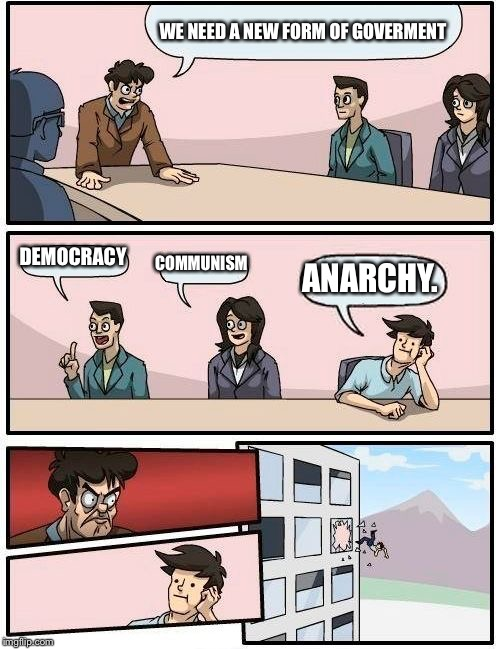 Boardroom Meeting Suggestion Meme | WE NEED A NEW FORM OF GOVERMENT DEMOCRACY COMMUNISM ANARCHY. | image tagged in memes,boardroom meeting suggestion | made w/ Imgflip meme maker