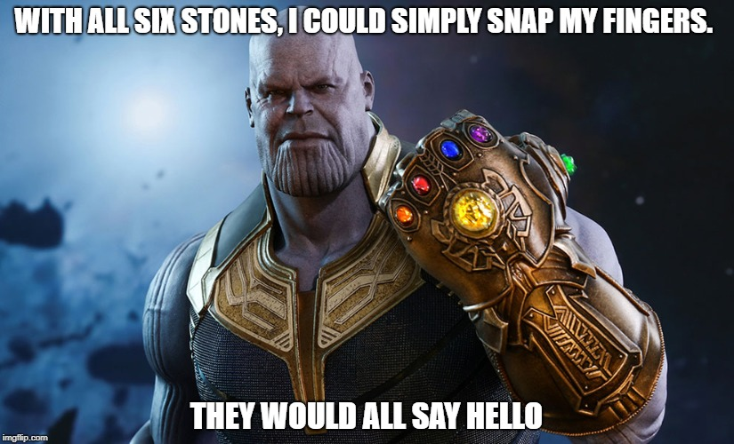 WITH ALL SIX STONES, I COULD SIMPLY SNAP MY FINGERS. THEY WOULD ALL SAY HELLO | image tagged in thanos | made w/ Imgflip meme maker