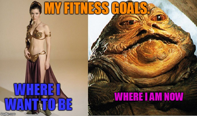 Star Wars | MY FITNESS GOALS. WHERE I WANT TO BE WHERE I AM NOW | image tagged in star wars | made w/ Imgflip meme maker