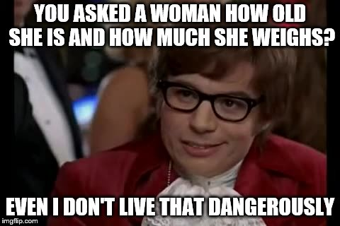 I Too Like To Live Dangerously | YOU ASKED A WOMAN HOW OLD SHE IS AND HOW MUCH SHE WEIGHS? EVEN I DON'T LIVE THAT DANGEROUSLY | image tagged in memes,i too like to live dangerously,women | made w/ Imgflip meme maker