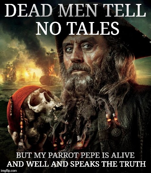 DEAD MEN TELL NO TALES BUT MY PARROT PEPE IS ALIVE AND WELL AND SPEAKS THE TRUTH | made w/ Imgflip meme maker