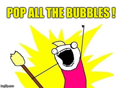 X All The Y Meme | POP ALL THE BUBBLES ! | image tagged in memes,x all the y | made w/ Imgflip meme maker