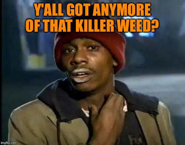 Y'all Got Any More Of That Meme | Y'ALL GOT ANYMORE OF THAT KILLER WEED? | image tagged in memes,y'all got any more of that | made w/ Imgflip meme maker
