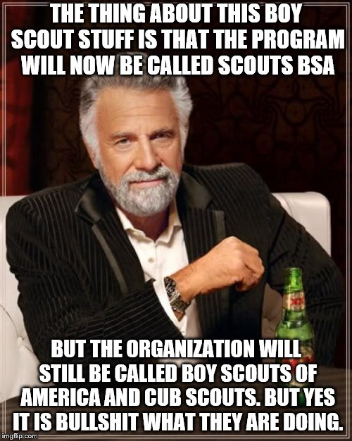 This is what I read in the newspaper. Also don't even get me started on the hypocrisy. | THE THING ABOUT THIS BOY SCOUT STUFF IS THAT THE PROGRAM WILL NOW BE CALLED SCOUTS BSA BUT THE ORGANIZATION WILL STILL BE CALLED BOY SCOUTS  | image tagged in memes,the most interesting man in the world,boy scouts | made w/ Imgflip meme maker
