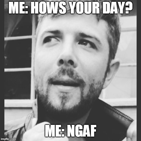 ME: HOWS YOUR DAY? ME: NGAF | image tagged in drew | made w/ Imgflip meme maker