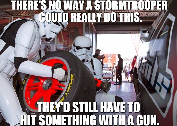 Alternative Stormtrooper Employment?  | THERE'S NO WAY A STORMTROOPER COULD REALLY DO THIS. THEY'D STILL HAVE TO HIT SOMETHING WITH A GUN. | image tagged in racing,star wars,motorsport,may the 4th | made w/ Imgflip meme maker