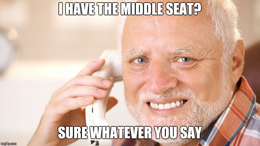 I HAVE THE MIDDLE SEAT? SURE WHATEVER YOU SAY | made w/ Imgflip meme maker