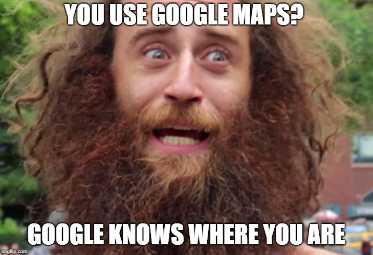 YOU USE GOOGLE MAPS? GOOGLE KNOWS WHERE YOU ARE | image tagged in crazy man | made w/ Imgflip meme maker
