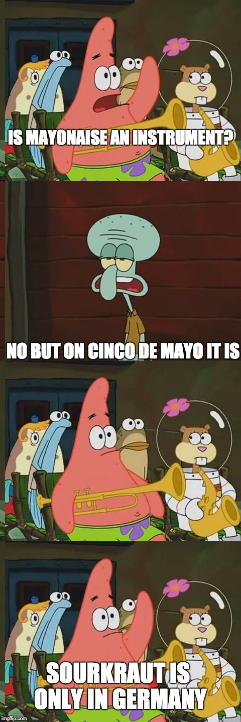 Bweb | IS MAYONAISE AN INSTRUMENT? NO BUT ON CINCO DE MAYO IT IS SOURKRAUT IS ONLY IN GERMANY | image tagged in is mayonaise an instrument,cinco de mayo,memes,mayonnaise | made w/ Imgflip meme maker
