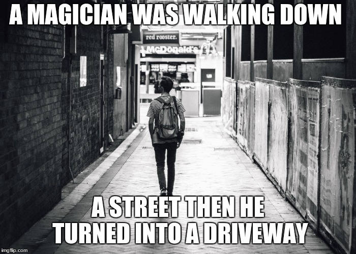 turns into a driveway | A MAGICIAN WAS WALKING DOWN A STREET THEN HE TURNED INTO A DRIVEWAY | image tagged in magican,walking,driveway,memes,popular,jokes | made w/ Imgflip meme maker