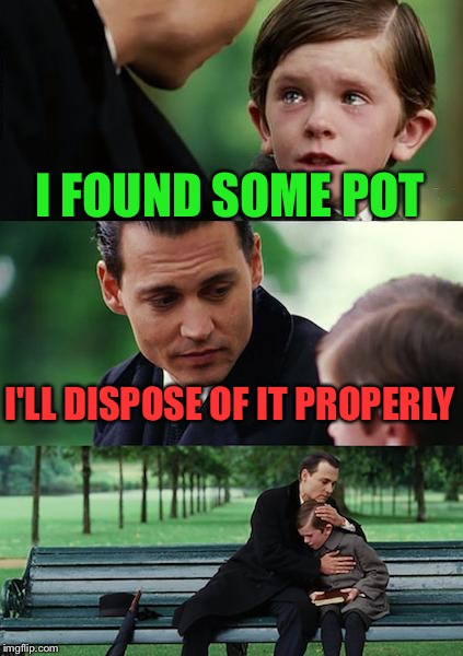 Finding Neverland Meme | I FOUND SOME POT I'LL DISPOSE OF IT PROPERLY | image tagged in memes,finding neverland | made w/ Imgflip meme maker