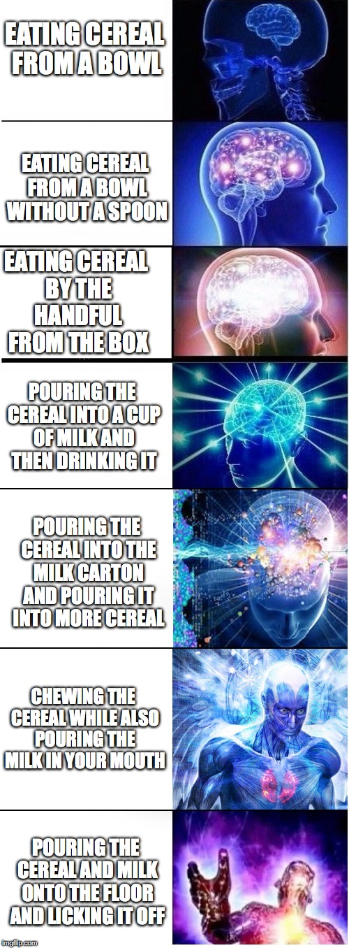 breakfast is not for simpletons.... | EATING CEREAL FROM A BOWL EATING CEREAL FROM A BOWL WITHOUT A SPOON EATING CEREAL BY THE HANDFUL FROM THE BOX POURING THE CEREAL INTO A CUP  | image tagged in expanding brain extended 2 | made w/ Imgflip meme maker
