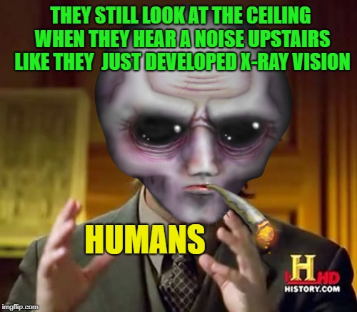 twist it around a little? | THEY STILL LOOK AT THE CEILING WHEN THEY HEAR A NOISE UPSTAIRS LIKE THEY  JUST DEVELOPED X-RAY VISION HUMANS | image tagged in memes,funny,ancient aliens,human | made w/ Imgflip meme maker