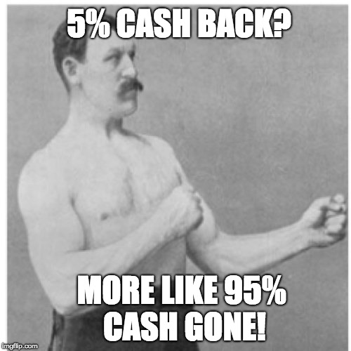 Overly Manly Man | 5% CASH BACK? MORE LIKE 95% CASH GONE! | image tagged in memes,overly manly man,money,conservative | made w/ Imgflip meme maker