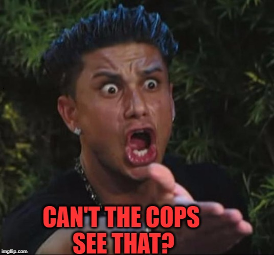 for crying out loud | CAN'T THE COPS SEE THAT? | image tagged in for crying out loud | made w/ Imgflip meme maker