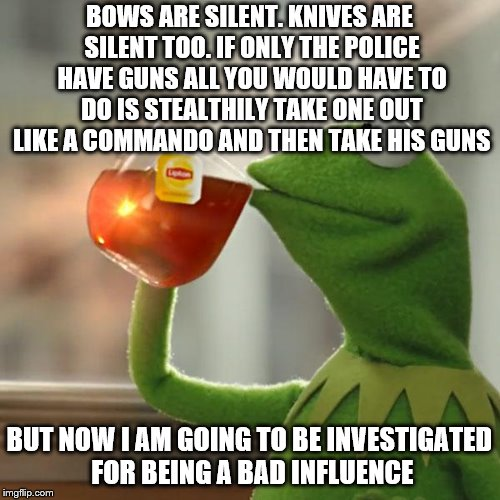 But Thats None Of My Business Meme | BOWS ARE SILENT. KNIVES ARE SILENT TOO. IF ONLY THE POLICE HAVE GUNS ALL YOU WOULD HAVE TO DO IS STEALTHILY TAKE ONE OUT LIKE A COMMANDO AND | image tagged in memes,but thats none of my business,kermit the frog | made w/ Imgflip meme maker