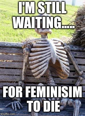 Waiting Skeleton Meme | I'M STILL WAITING..... FOR FEMINISIM TO DIE | image tagged in memes,waiting skeleton | made w/ Imgflip meme maker