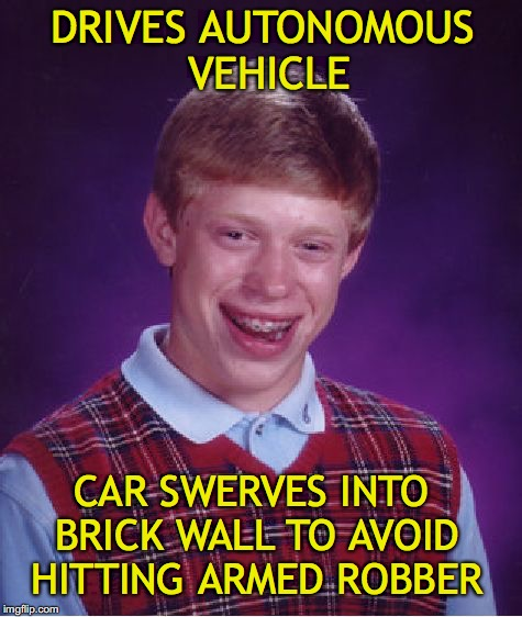 When machines makes a moral choice | DRIVES AUTONOMOUS VEHICLE CAR SWERVES INTO BRICK WALL TO AVOID HITTING ARMED ROBBER | image tagged in memes,bad luck brian,cars | made w/ Imgflip meme maker