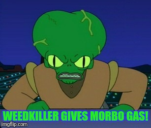 WEEDKILLER GIVES MORBO GAS! | made w/ Imgflip meme maker