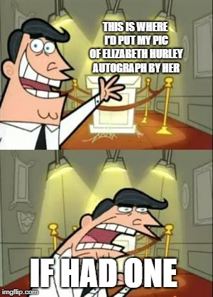 This Is Where I'd Put My Trophy If I Had One Meme | THIS IS WHERE I'D PUT MY PIC OF ELIZABETH HURLEY AUTOGRAPH BY HER IF HAD ONE | image tagged in memes,this is where i'd put my trophy if i had one | made w/ Imgflip meme maker