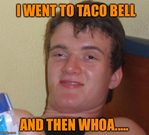 10 Guy Meme | I WENT TO TACO BELL AND THEN WHOA..... | image tagged in memes,10 guy | made w/ Imgflip meme maker