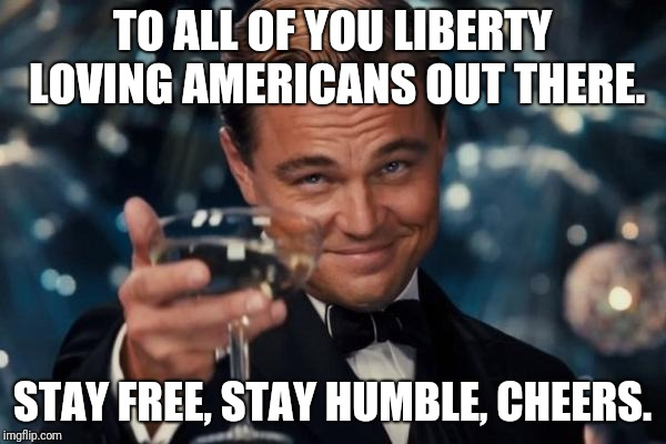 liberty leonardo | TO ALL OF YOU LIBERTY LOVING AMERICANS OUT THERE. STAY FREE, STAY HUMBLE, CHEERS. | image tagged in memes,leonardo dicaprio cheers | made w/ Imgflip meme maker