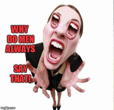 WHY DO MEN ALWAYS SAY THAT! | made w/ Imgflip meme maker