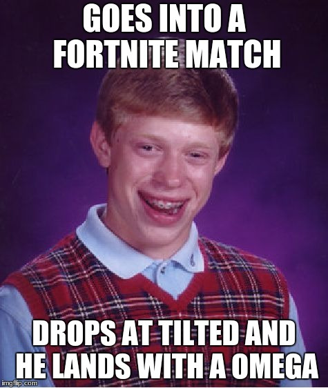 Bad Luck Brian Meme | GOES INTO A FORTNITE MATCH DROPS AT TILTED AND HE LANDS WITH A OMEGA | image tagged in memes,bad luck brian | made w/ Imgflip meme maker