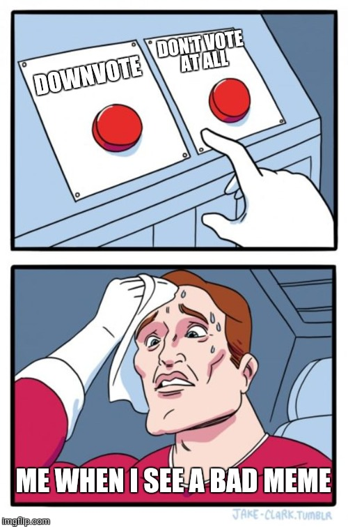 Two Buttons | DOWNVOTE DON'T VOTE AT ALL ME WHEN I SEE A BAD MEME | image tagged in memes,two buttons,votes,downvote | made w/ Imgflip meme maker