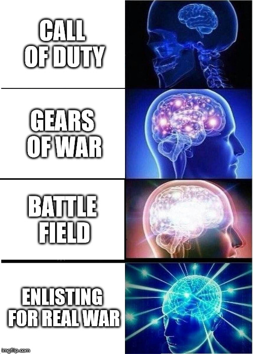 Expanding Brain Meme | CALL OF DUTY GEARS OF WAR BATTLE FIELD ENLISTING FOR REAL WAR | image tagged in memes,expanding brain | made w/ Imgflip meme maker