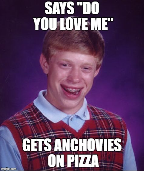 "Bad Luck Brian Meme | SAYS ""DO YOU LOVE ME"" GETS ANCHOVIES ON PIZZA 