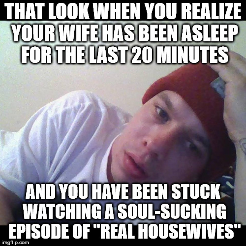 "That's twenty minutes of my life I will never get back. | THAT LOOK WHEN YOU REALIZE YOUR WIFE HAS BEEN ASLEEP FOR THE LAST 20 MINUTES AND YOU HAVE BEEN STUCK WATCHING A SOUL-SUCKING EPISODE OF ""REA 