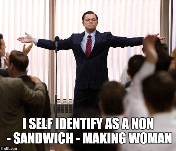 I SELF IDENTIFY AS A NON - SANDWICH - MAKING WOMAN | made w/ Imgflip meme maker