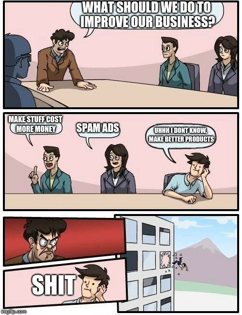 Boardroom Meeting Suggestion Meme | WHAT SHOULD WE DO TO IMPROVE OUR BUSINESS? MAKE STUFF COST MORE MONEY SPAM ADS UHHH I DONT KNOW, MAKE BETTER PRODUCTS SHIT | image tagged in memes,boardroom meeting suggestion | made w/ Imgflip meme maker