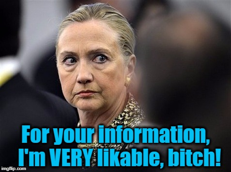 upset hillary | For your information,  I'm VERY likable, b**ch! | image tagged in upset hillary | made w/ Imgflip meme maker