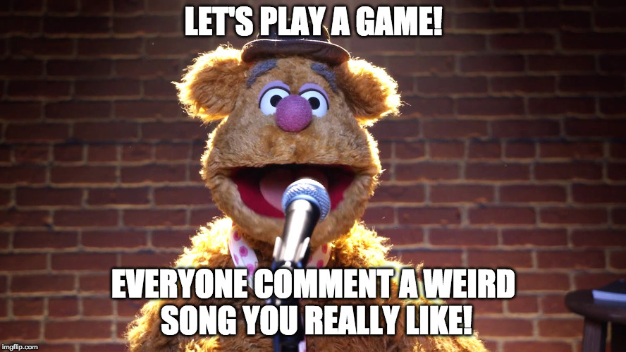 Mine is in the comments! | LET'S PLAY A GAME! EVERYONE COMMENT A WEIRD SONG YOU REALLY LIKE! | image tagged in fozzie bear at microphone,weird song | made w/ Imgflip meme maker