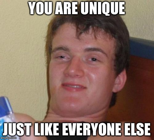 10 Guy Meme | YOU ARE UNIQUE JUST LIKE EVERYONE ELSE | image tagged in memes,10 guy | made w/ Imgflip meme maker