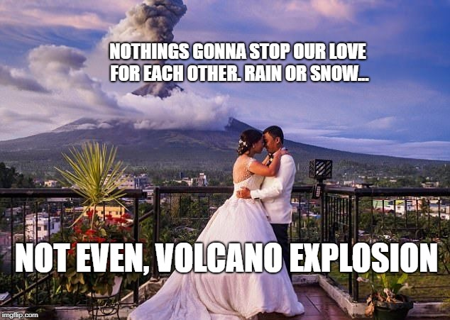 NOTHINGS GONNA STOP OUR LOVE FOR EACH OTHER. RAIN OR SNOW... NOT EVEN, VOLCANO EXPLOSION | image tagged in mayon volcano | made w/ Imgflip meme maker