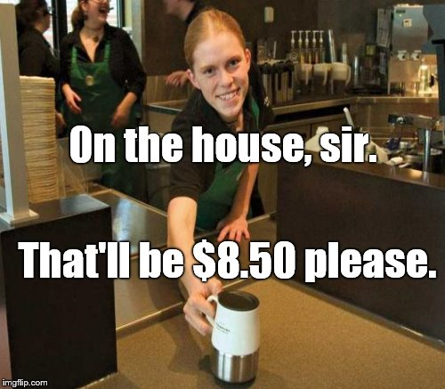 0n the house, sir. That'll be $8.50 please. | made w/ Imgflip meme maker