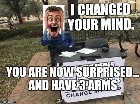 I CHANGED YOUR MIND. YOU ARE NOW SURPRISED... AND HAVE 3 ARMS | made w/ Imgflip meme maker