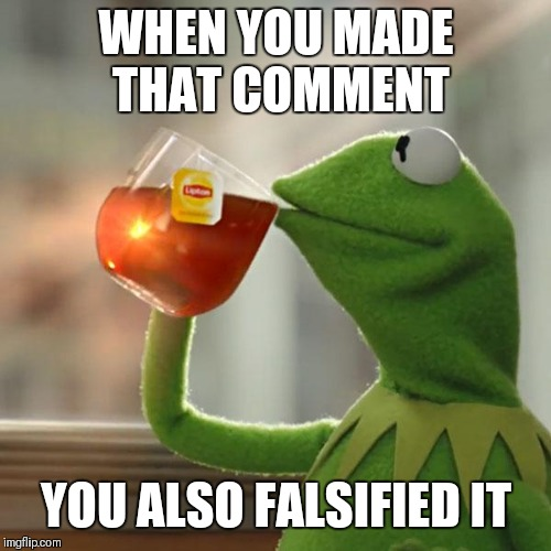 But Thats None Of My Business Meme | WHEN YOU MADE THAT COMMENT YOU ALSO FALSIFIED IT | image tagged in memes,but thats none of my business,kermit the frog | made w/ Imgflip meme maker