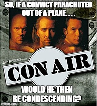 conair | SO, IF A CONVICT PARACHUTED OUT OF A PLANE. . . . WOULD HE THEN BE CONDESCENDING? | image tagged in bad pun,conair pun,nicolas cage pun,good pun,puns | made w/ Imgflip meme maker