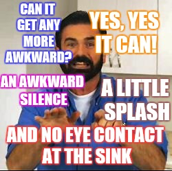 CAN IT GET ANY MORE AWKWARD? AND NO EYE CONTACT AT THE SINK YES, YES IT CAN! AN AWKWARD SILENCE A LITTLE SPLASH | made w/ Imgflip meme maker