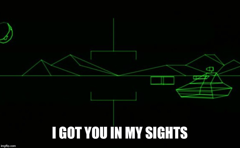 I GOT YOU IN MY SIGHTS | image tagged in memes,battlezone | made w/ Imgflip meme maker