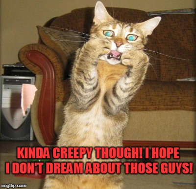KINDA CREEPY THOUGH! I HOPE I DON'T DREAM ABOUT THOSE GUYS! | made w/ Imgflip meme maker